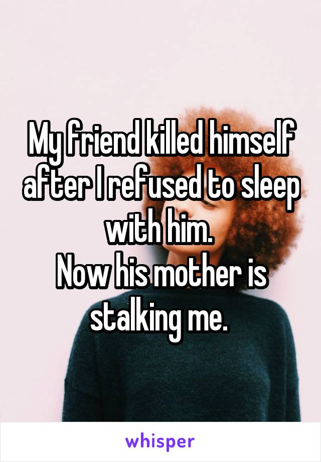 My friend killed himself after I refused to sleep with him.  Now his mother is stalking me.