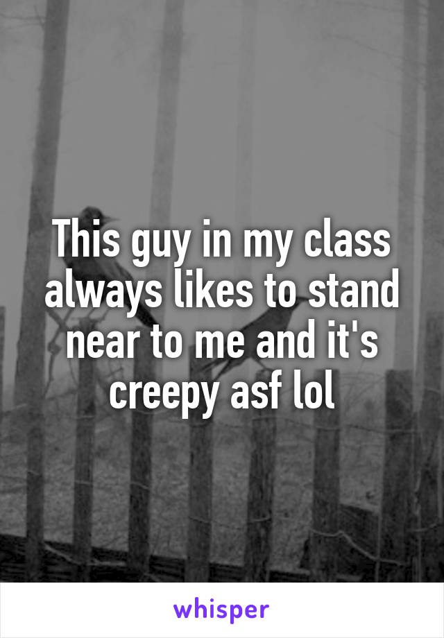 This guy in my class always likes to stand near to me and it's creepy asf lol
