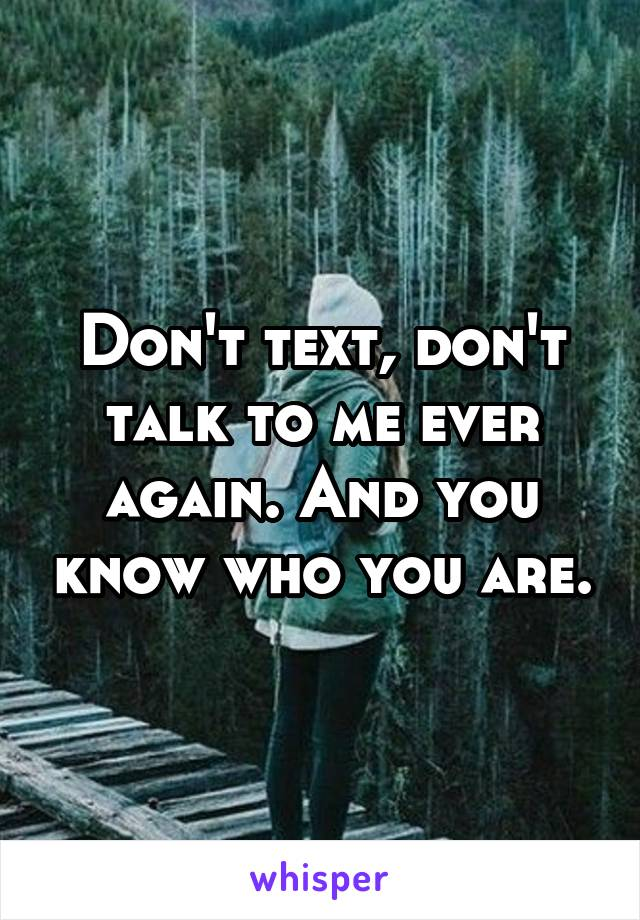 Don't text, don't talk to me ever again. And you know who you are.