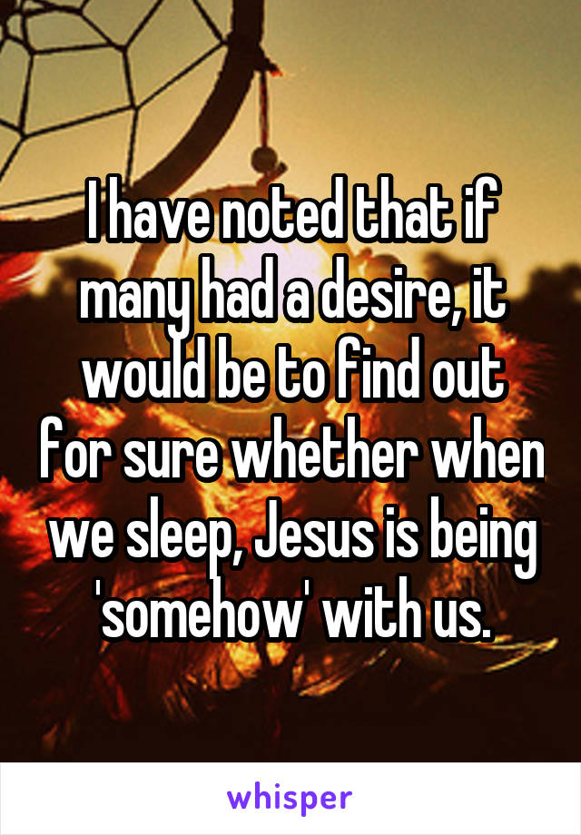 I have noted that if many had a desire, it would be to find out for sure whether when we sleep, Jesus is being 'somehow' with us.