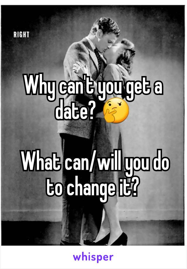 Why can't you get a date? 🤔   What can/will you do to change it?