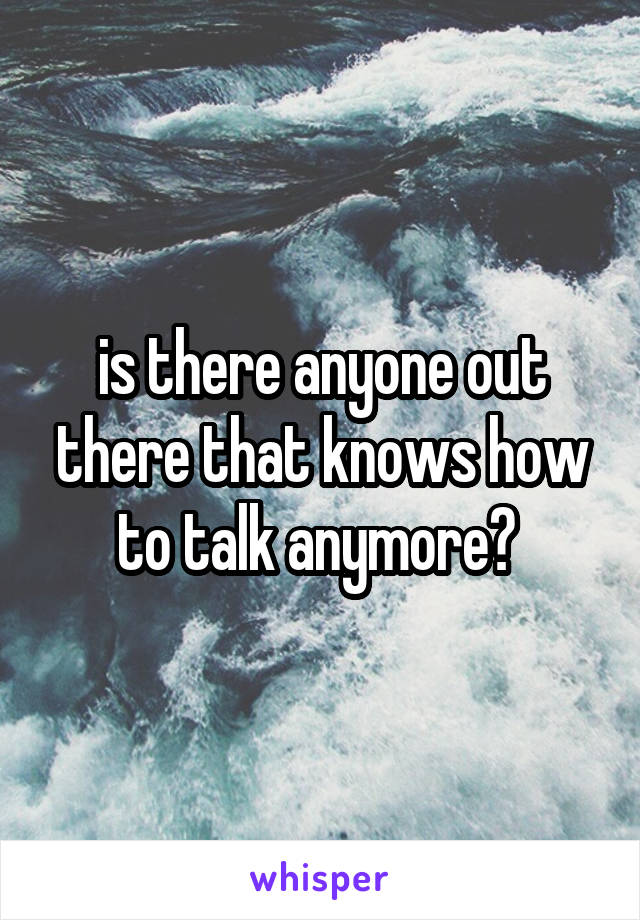 is there anyone out there that knows how to talk anymore?