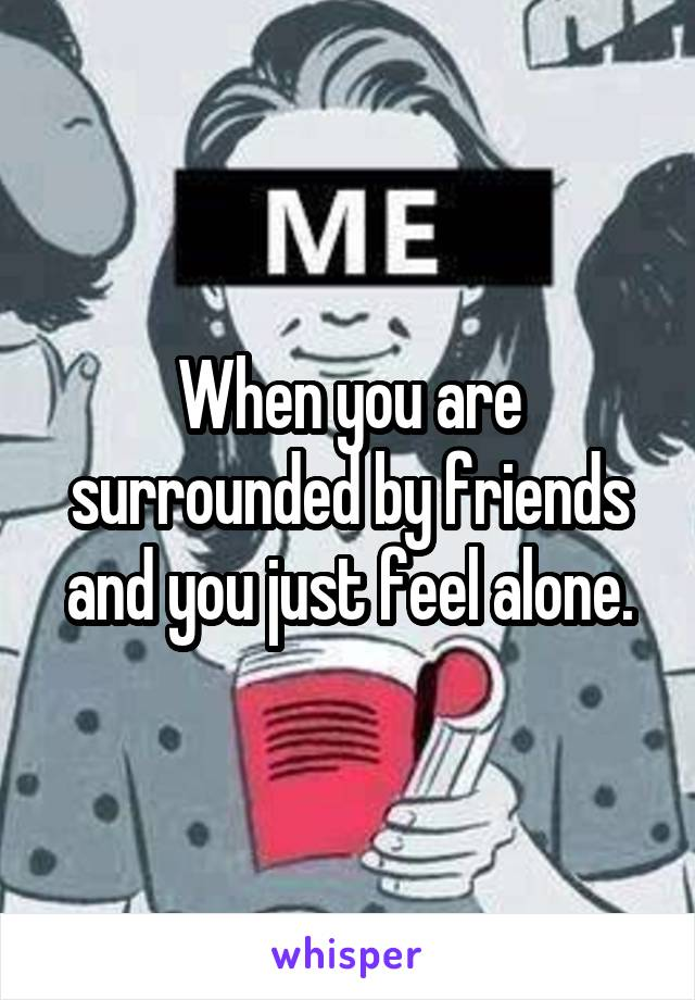 When you are surrounded by friends and you just feel alone.