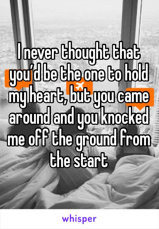 I never thought that you'd be the one to hold my heart, but you came around and you knocked me off the ground from the start