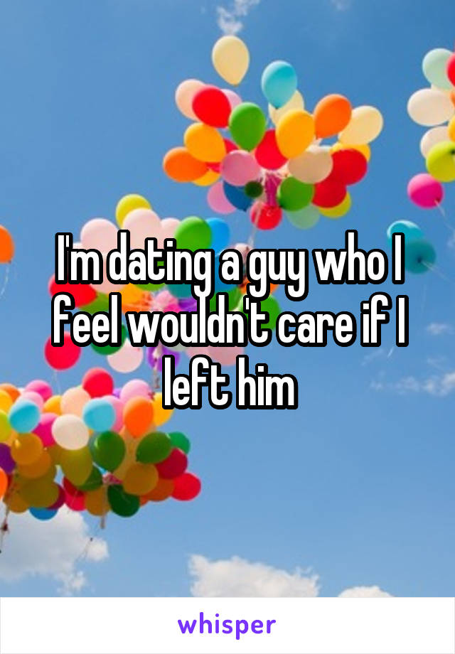 I'm dating a guy who I feel wouldn't care if I left him