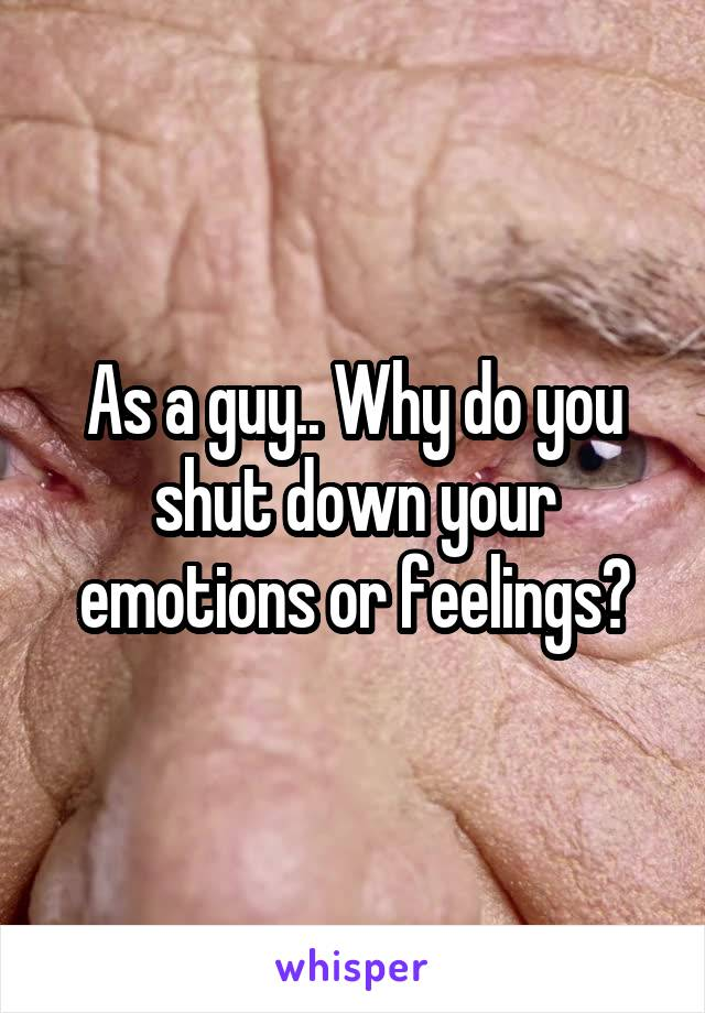 As a guy.. Why do you shut down your emotions or feelings?
