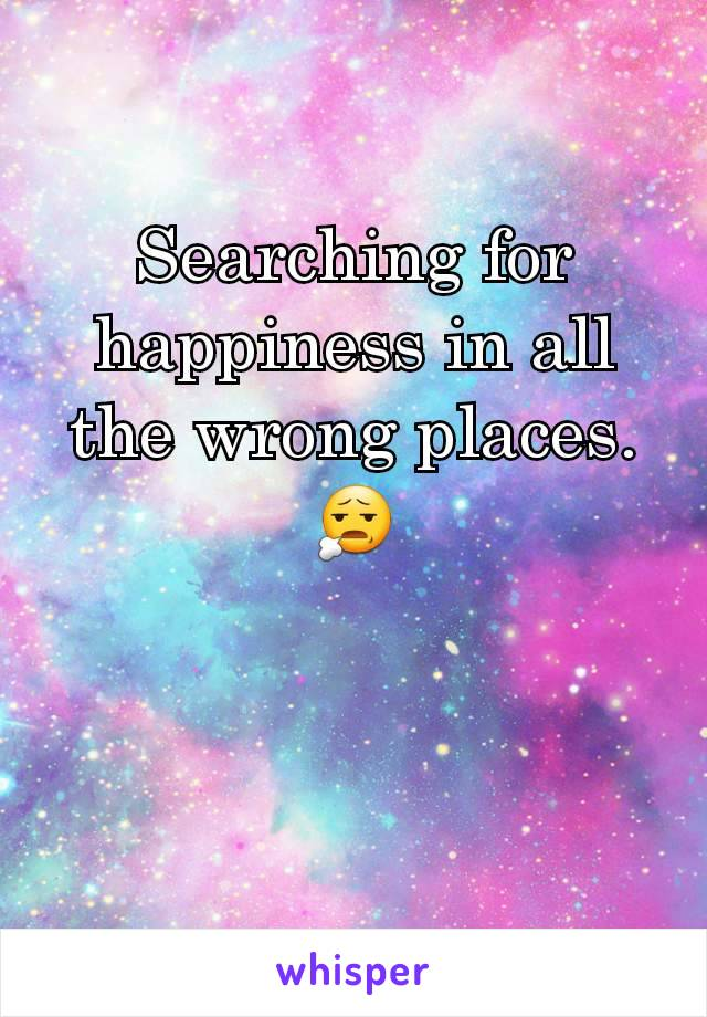 Searching for happiness in all the wrong places. 😧