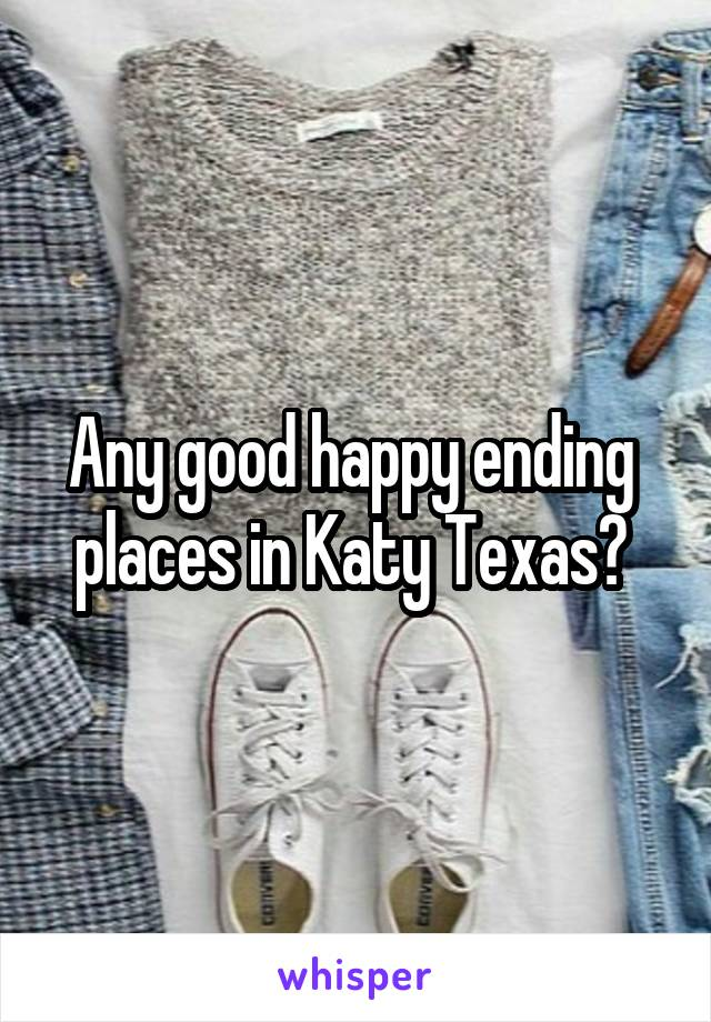 Any good happy ending  places in Katy Texas?