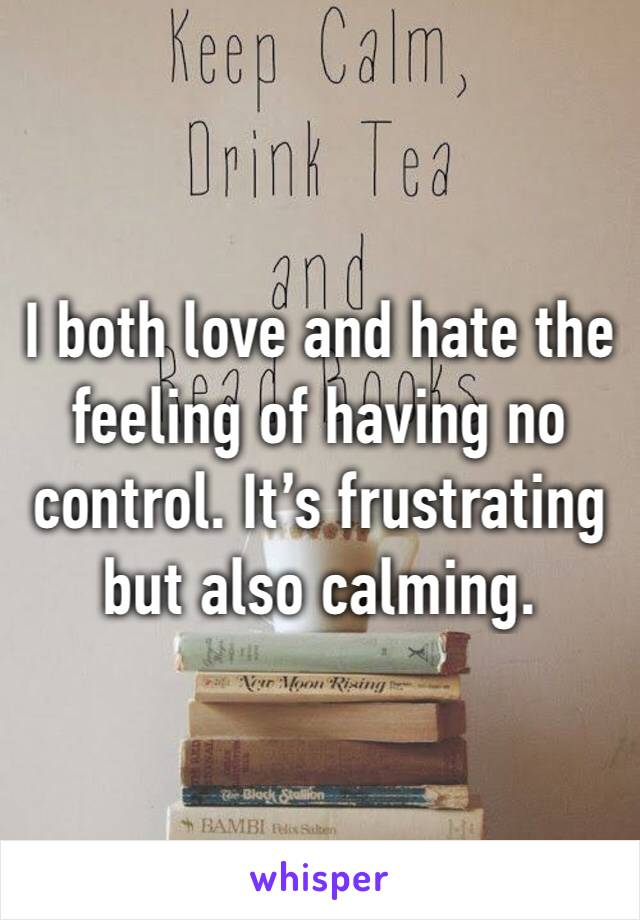 I both love and hate the feeling of having no control. It's frustrating but also calming.