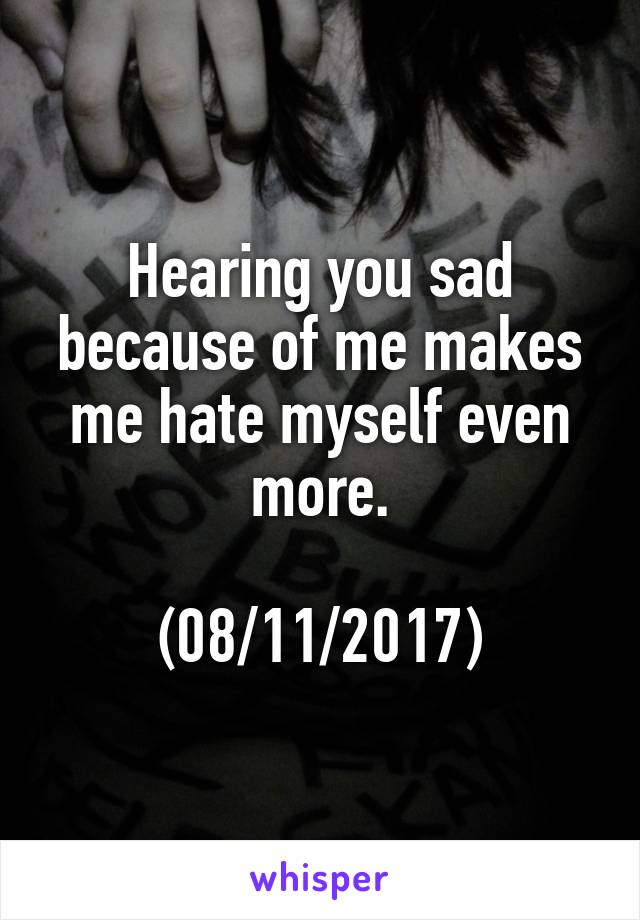 Hearing you sad because of me makes me hate myself even more.  (08/11/2017)