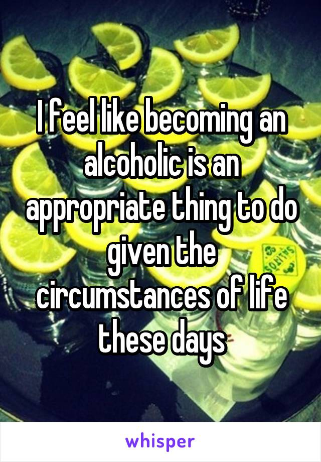 I feel like becoming an alcoholic is an appropriate thing to do given the circumstances of life these days