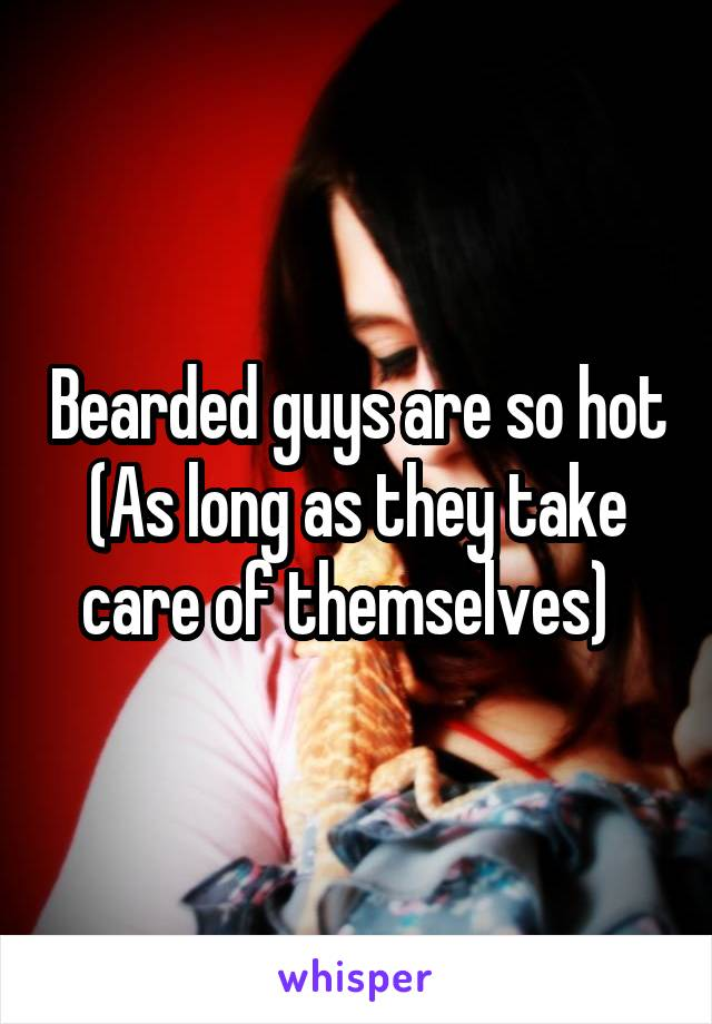Bearded guys are so hot (As long as they take care of themselves)