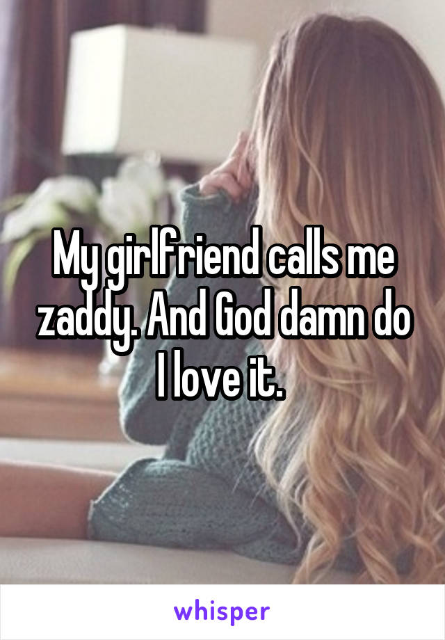 My girlfriend calls me zaddy. And God damn do I love it.