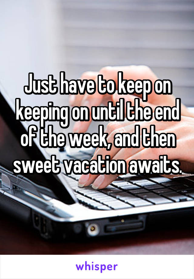 Just have to keep on keeping on until the end of the week, and then sweet vacation awaits.