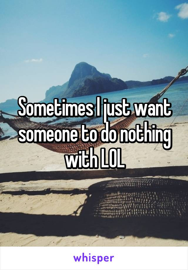 Sometimes I just want someone to do nothing with LOL