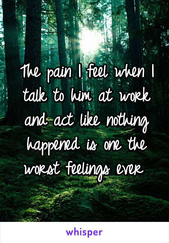 The pain I feel when I talk to him at work and act like nothing happened is one the worst feelings ever