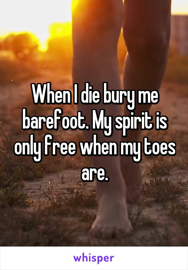 When I die bury me barefoot. My spirit is only free when my toes are.