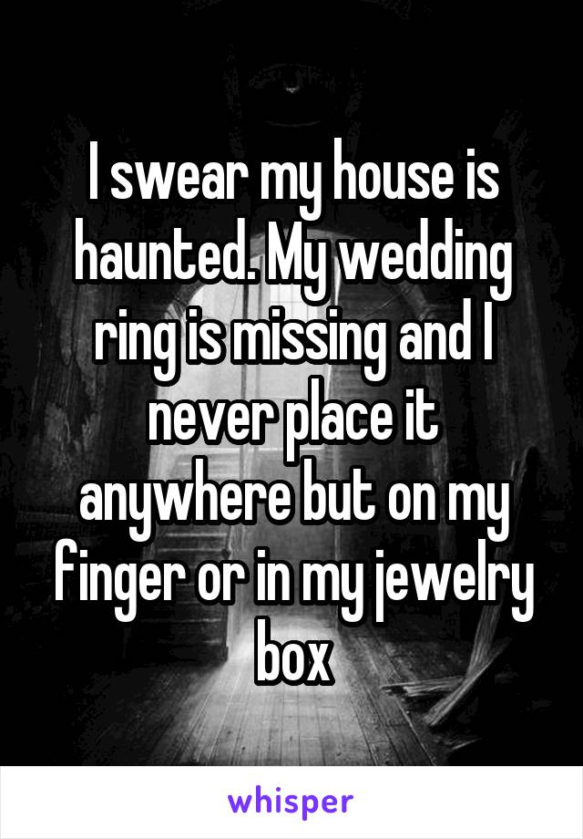 I swear my house is haunted. My wedding ring is missing and I never place it anywhere but on my finger or in my jewelry box