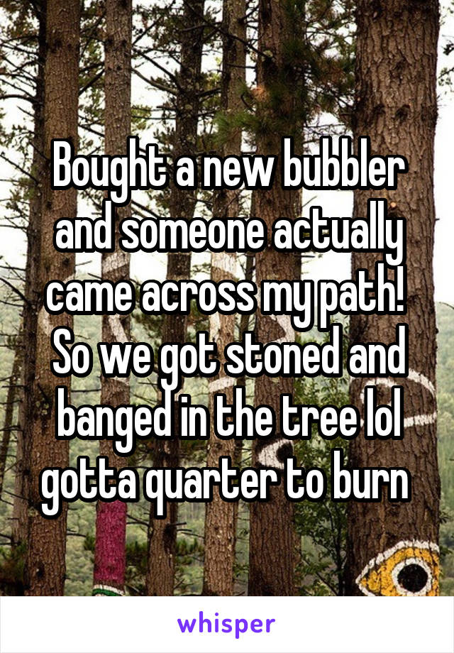 Bought a new bubbler and someone actually came across my path!  So we got stoned and banged in the tree lol gotta quarter to burn