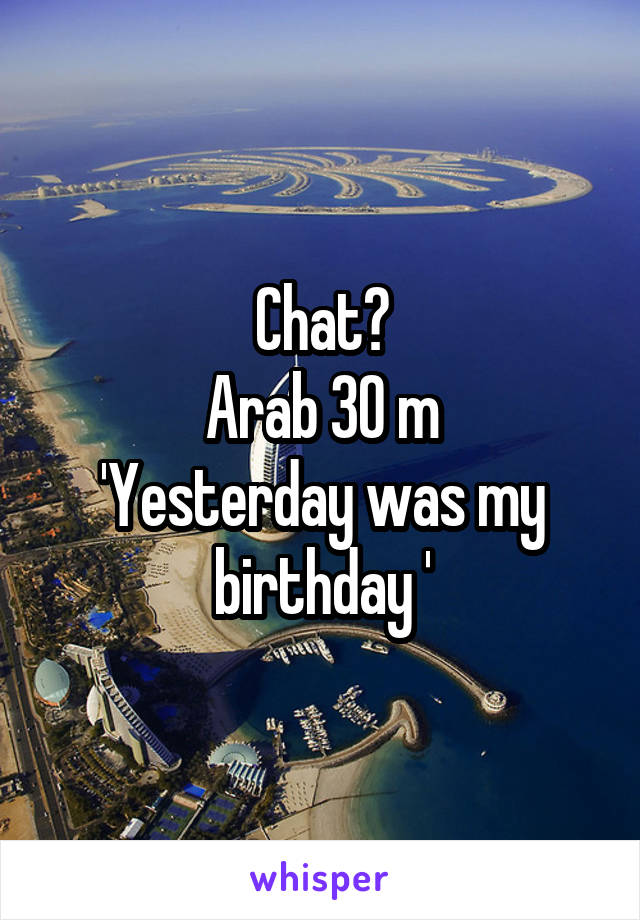 Chat? Arab 30 m 'Yesterday was my birthday '