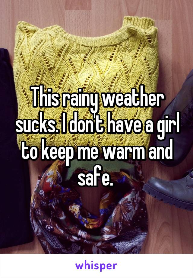 This rainy weather sucks. I don't have a girl to keep me warm and safe.