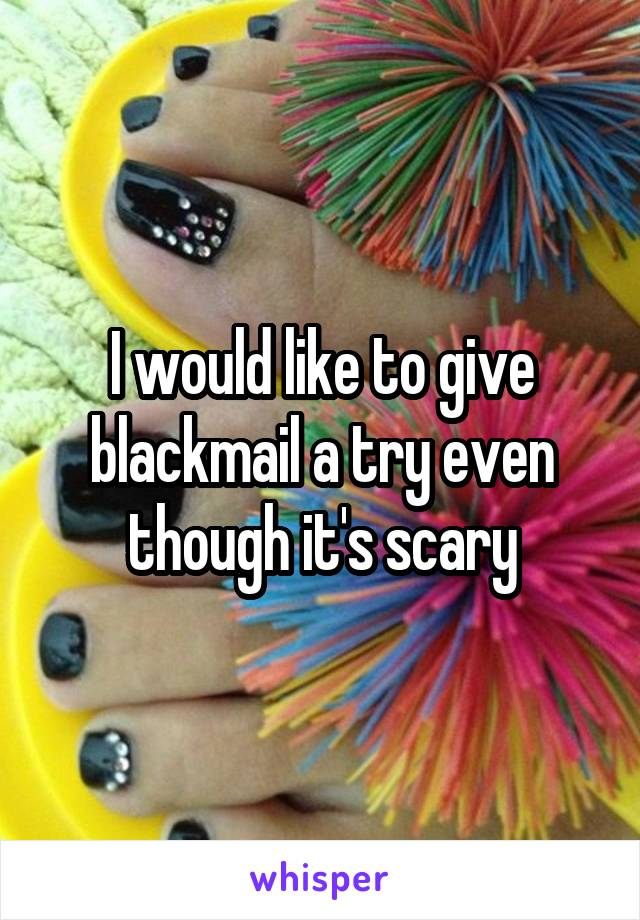 I would like to give blackmail a try even though it's scary