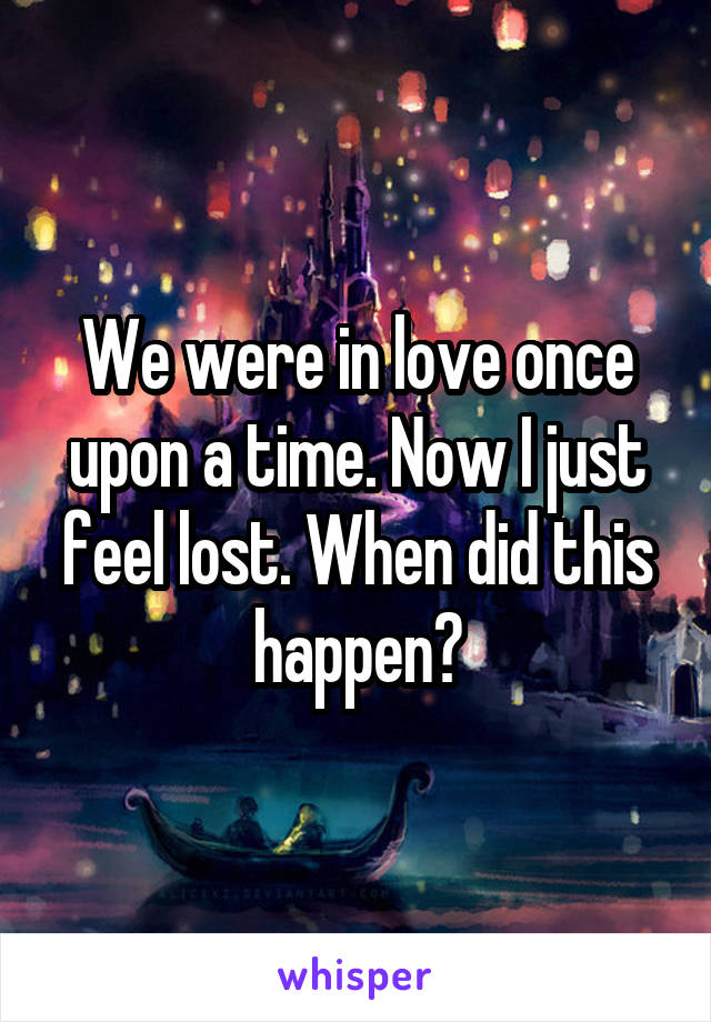We were in love once upon a time. Now I just feel lost. When did this happen?