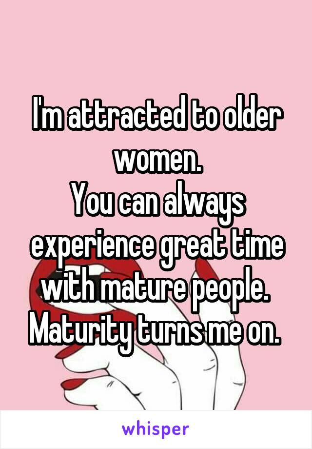 I'm attracted to older women. You can always experience great time with mature people.  Maturity turns me on.