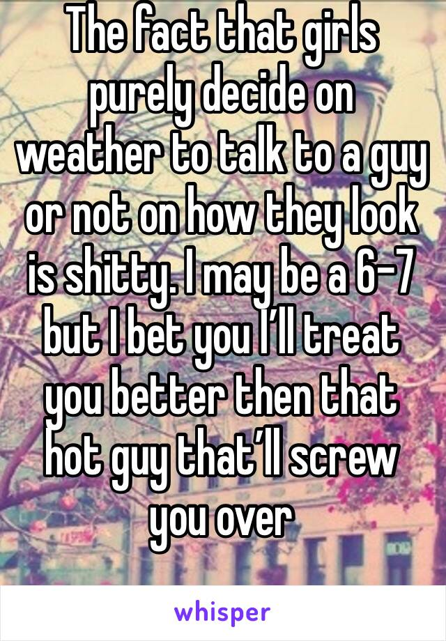 The fact that girls purely decide on weather to talk to a guy or not on how they look is shitty. I may be a 6-7 but I bet you I'll treat you better then that hot guy that'll screw you over