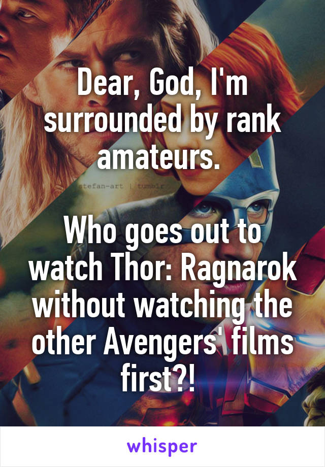 Dear, God, I'm surrounded by rank amateurs.   Who goes out to watch Thor: Ragnarok without watching the other Avengers' films first?!
