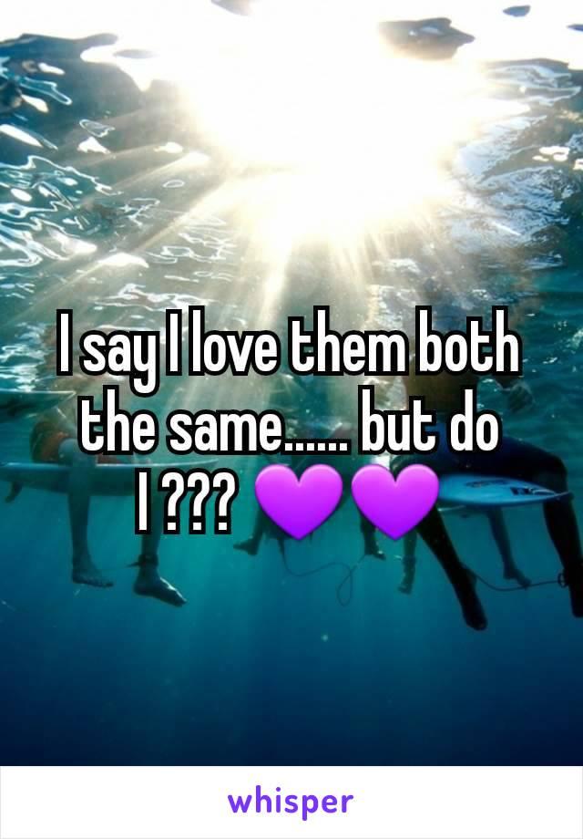 I say I love them both the same...... but do I ??? 💜💜
