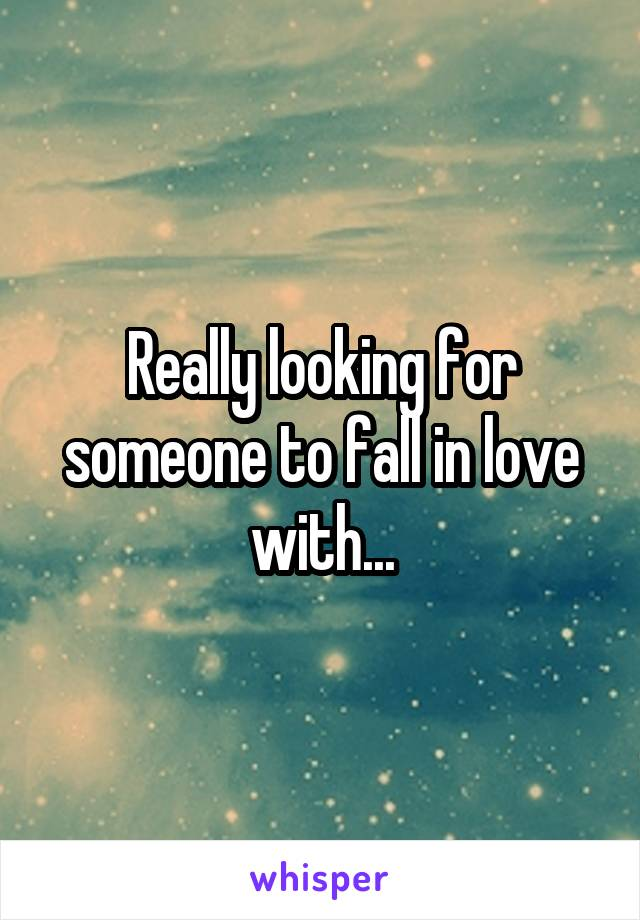 Really looking for someone to fall in love with...