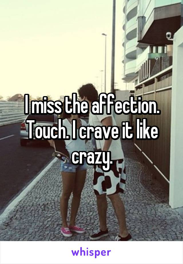 I miss the affection. Touch. I crave it like crazy.