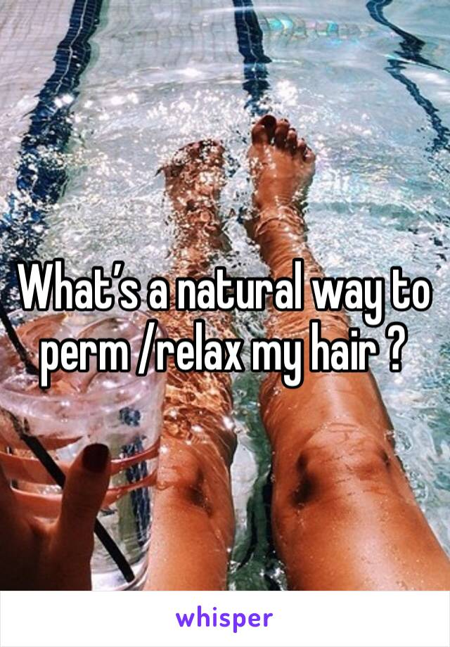 What's a natural way to perm /relax my hair ?