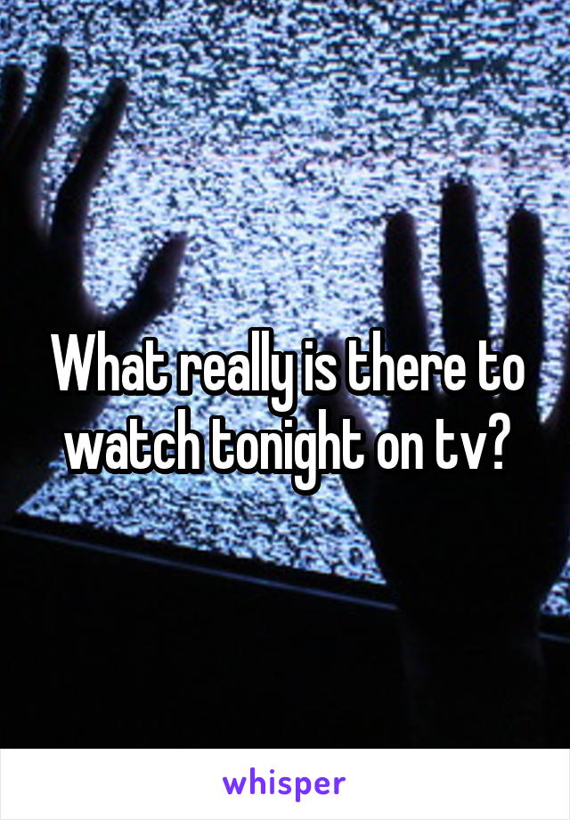 What really is there to watch tonight on tv?
