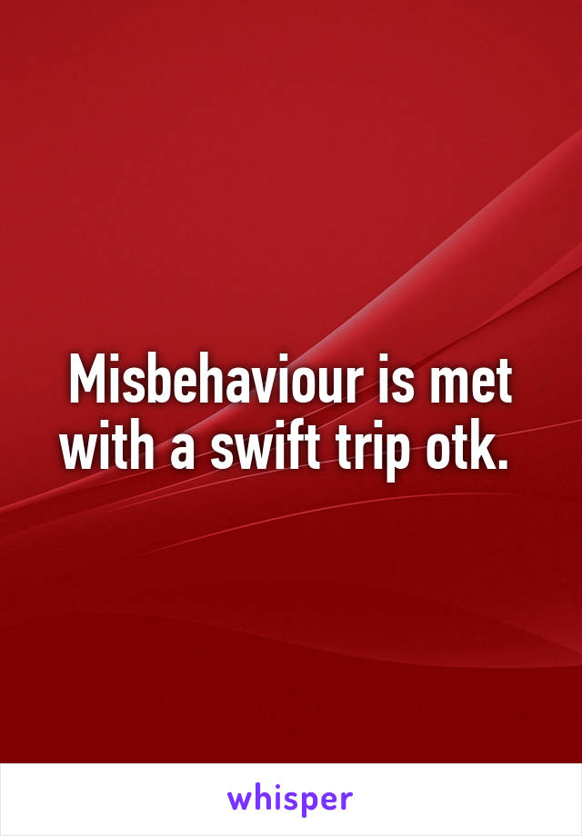 Misbehaviour is met with a swift trip otk.