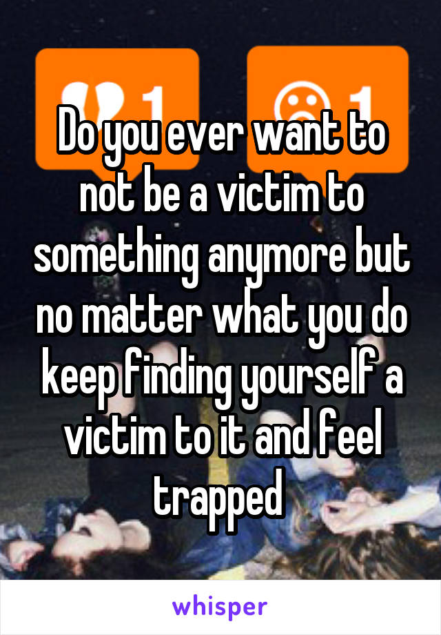 Do you ever want to not be a victim to something anymore but no matter what you do keep finding yourself a victim to it and feel trapped