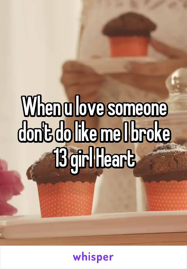 When u love someone don't do like me I broke 13 girl Heart