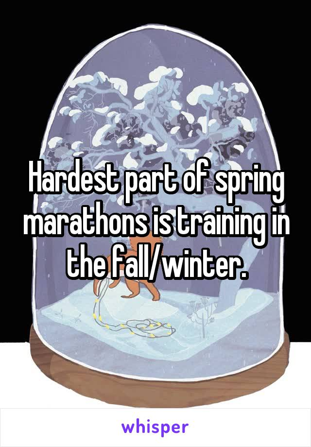Hardest part of spring marathons is training in the fall/winter.