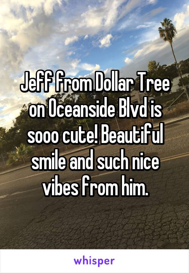 Jeff from Dollar Tree on Oceanside Blvd is sooo cute! Beautiful smile and such nice vibes from him.