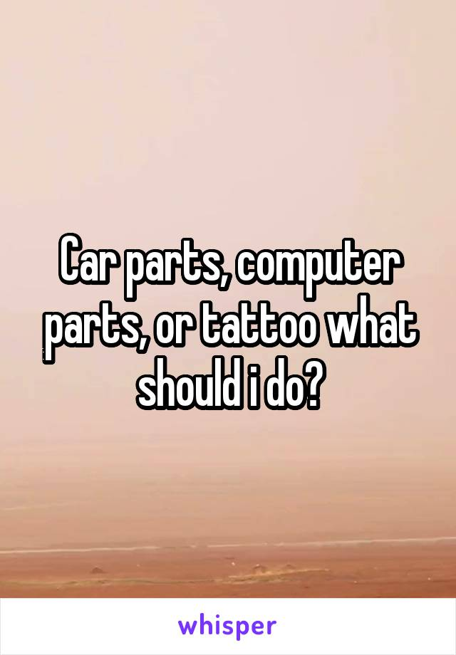 Car parts, computer parts, or tattoo what should i do?