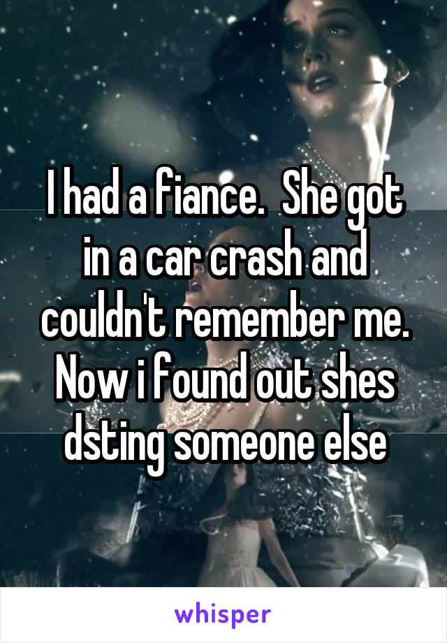 I had a fiance.  She got in a car crash and couldn't remember me. Now i found out shes dsting someone else