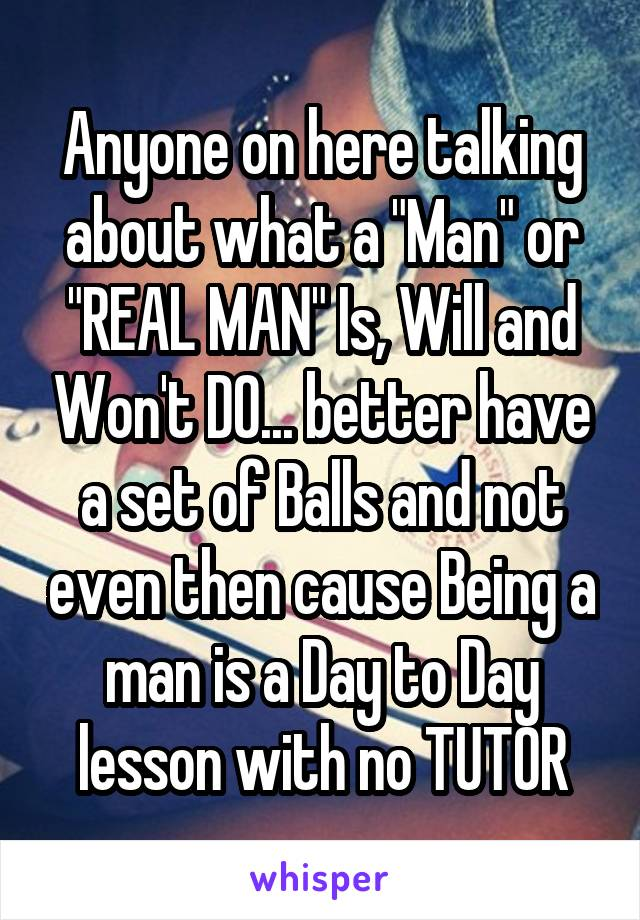 """Anyone on here talking about what a """"Man"""" or """"REAL MAN"""" Is, Will and Won't DO... better have a set of Balls and not even then cause Being a man is a Day to Day lesson with no TUTOR"""