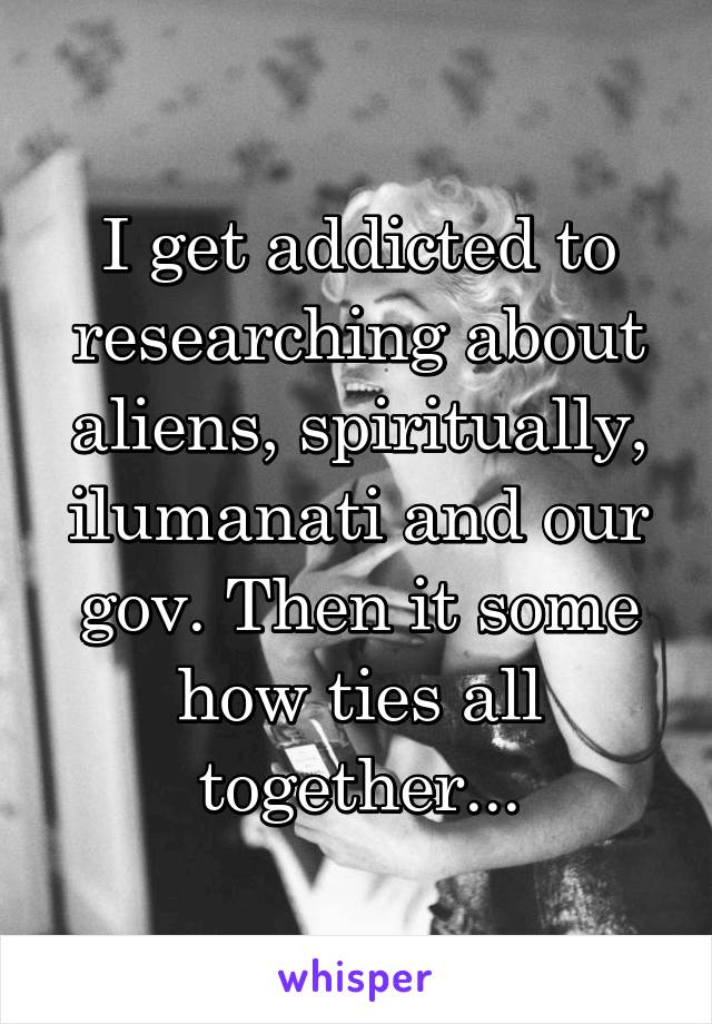 I get addicted to researching about aliens, spiritually, ilumanati and our gov. Then it some how ties all together...