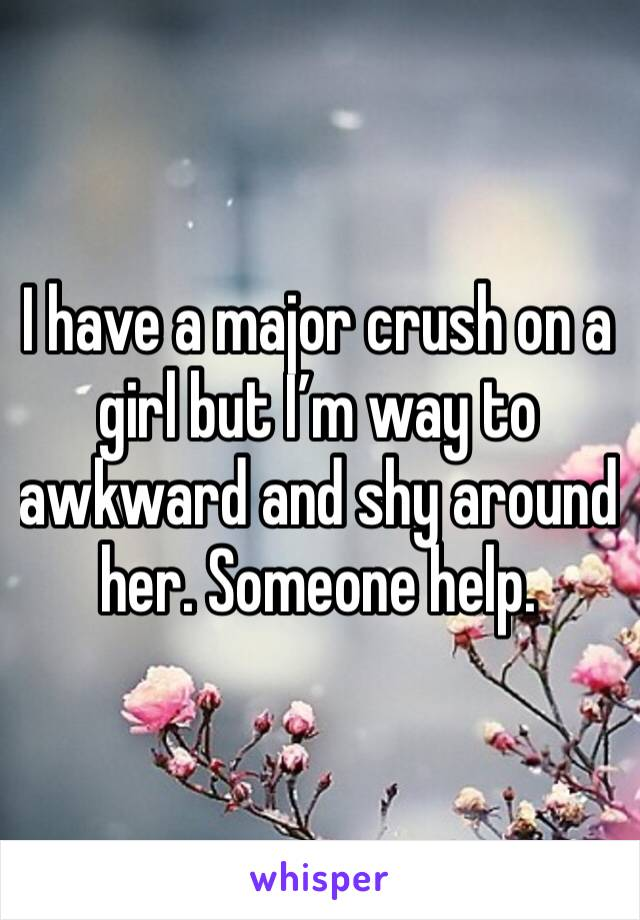 I have a major crush on a girl but I'm way to awkward and shy around her. Someone help.