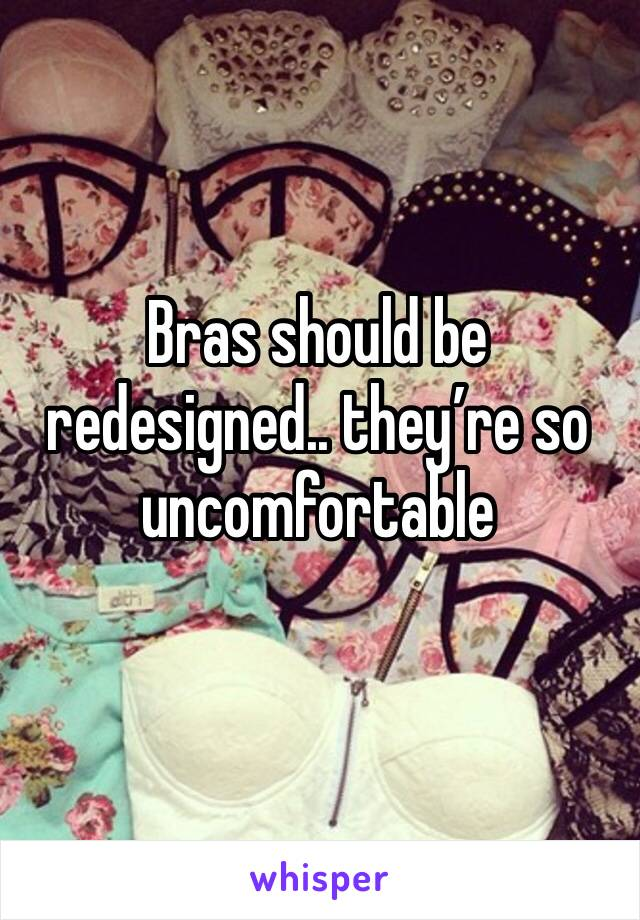 Bras should be redesigned.. they're so uncomfortable