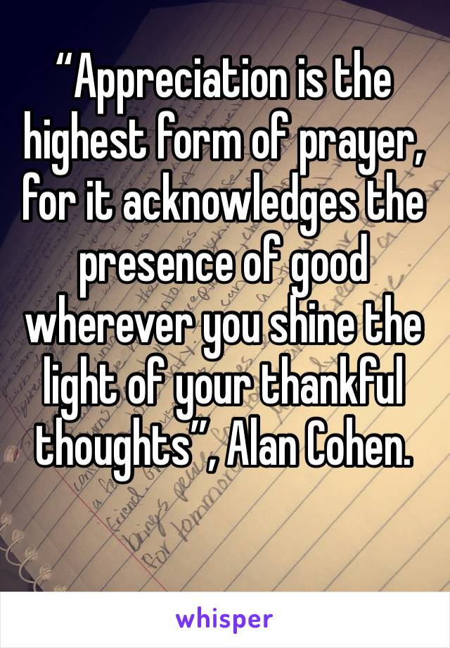 """Appreciation is the highest form of prayer, for it acknowledges the presence of good wherever you shine the light of your thankful thoughts"", Alan Cohen."