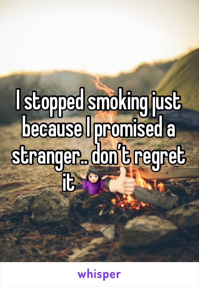 I stopped smoking just because I promised a stranger.. don't regret it 🤷🏻‍♀️👍🏻