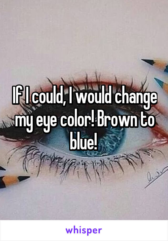 If I could, I would change my eye color! Brown to blue!