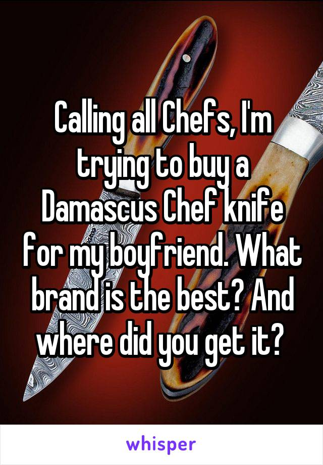 Calling all Chefs, I'm trying to buy a Damascus Chef knife for my boyfriend. What brand is the best? And where did you get it?
